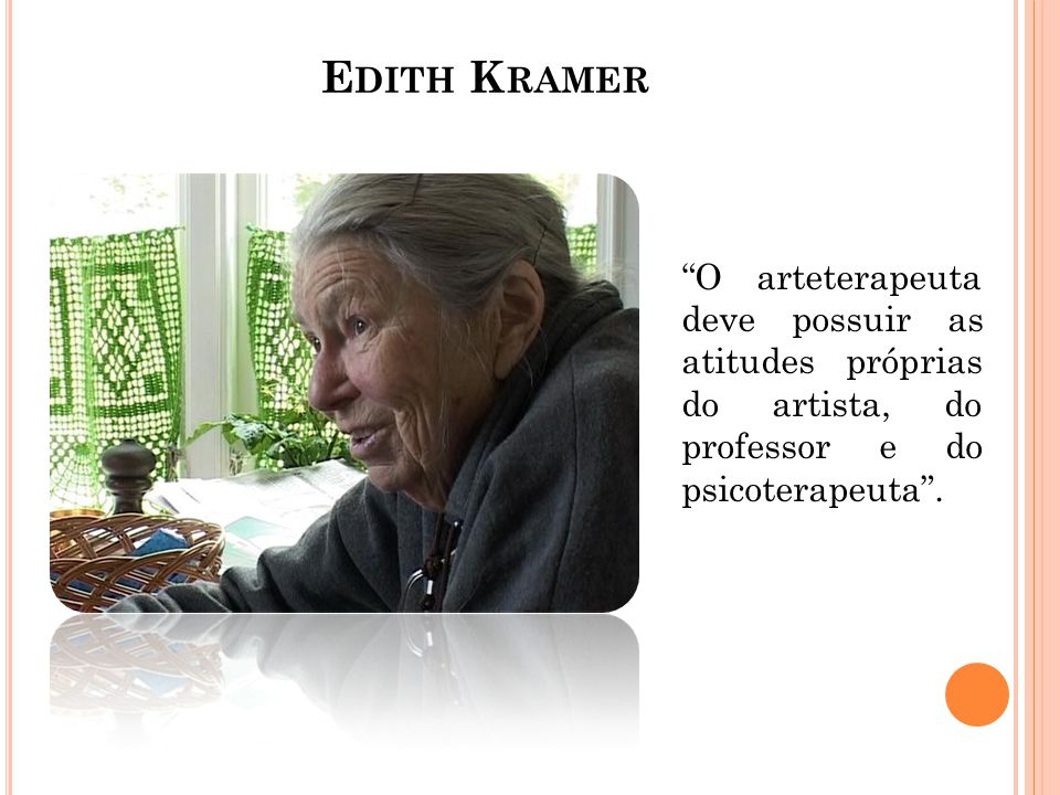 Edith Kramer O arteterapeuta deve possuir as atitudes próprias do artista, do professor e do psicoterapeuta .