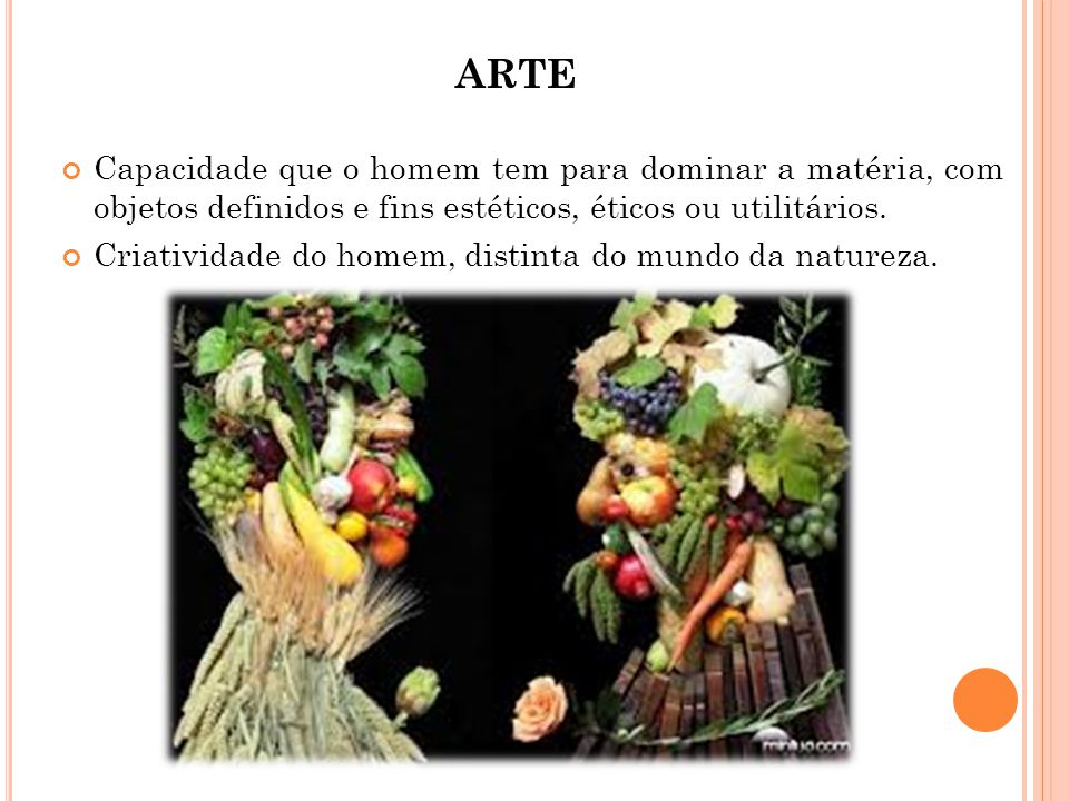 ARTE Capacidade que o homem tem para dominar a matéria, com objetos definidos e fins estéticos, éticos ou utilitários.