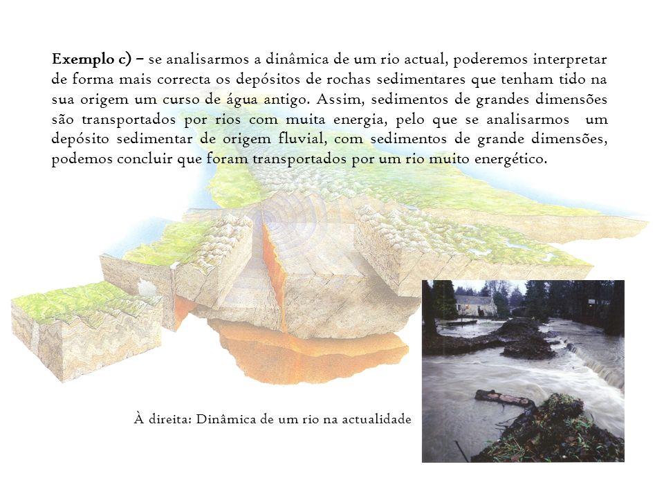 Exemplo c) – se analisarmos a dinâmica de um rio actual, poderemos interpretar de forma mais correcta os depósitos de rochas sedimentares que tenham tido na sua origem um curso de água antigo. Assim, sedimentos de grandes dimensões são transportados por rios com muita energia, pelo que se analisarmos um depósito sedimentar de origem fluvial, com sedimentos de grande dimensões, podemos concluir que foram transportados por um rio muito energético.