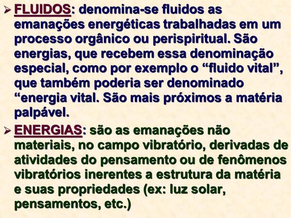 FLUIDOS: denomina-se fluidos as emanações energéticas trabalhadas em um processo orgânico ou perispiritual. São energias, que recebem essa denominação especial, como por exemplo o fluido vital , que também poderia ser denominado energia vital. São mais próximos a matéria palpável.