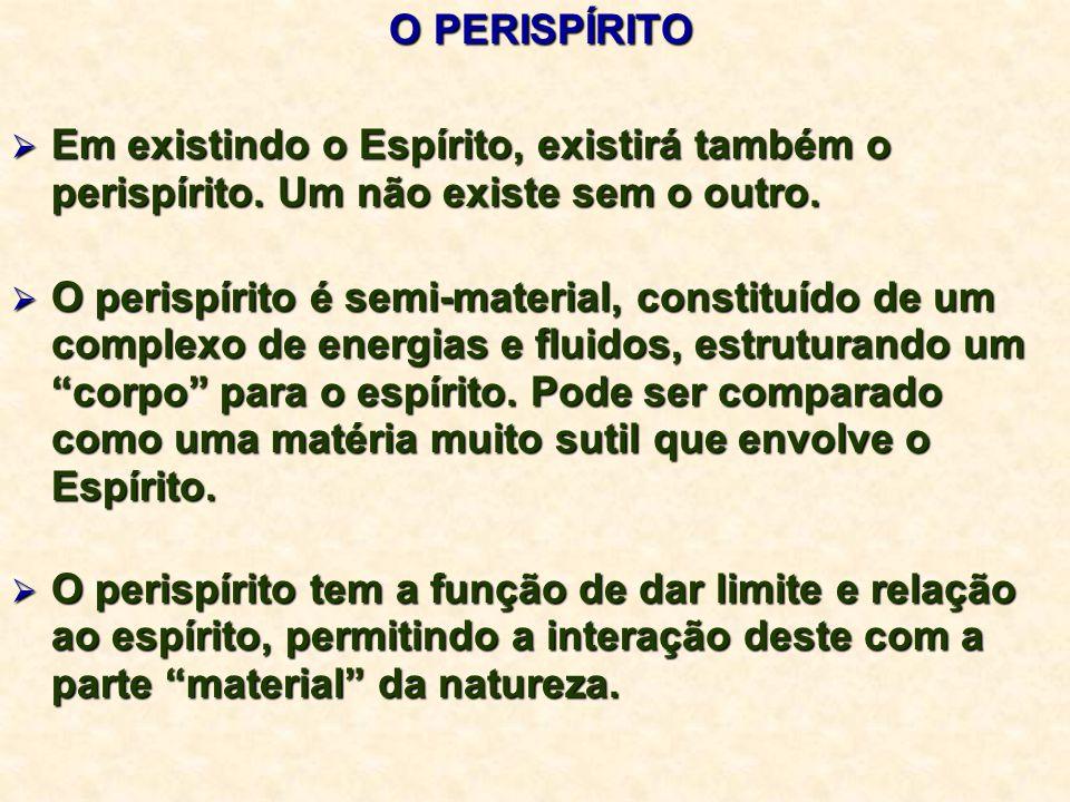 O PERISPÍRITO Em existindo o Espírito, existirá também o perispírito. Um não existe sem o outro.