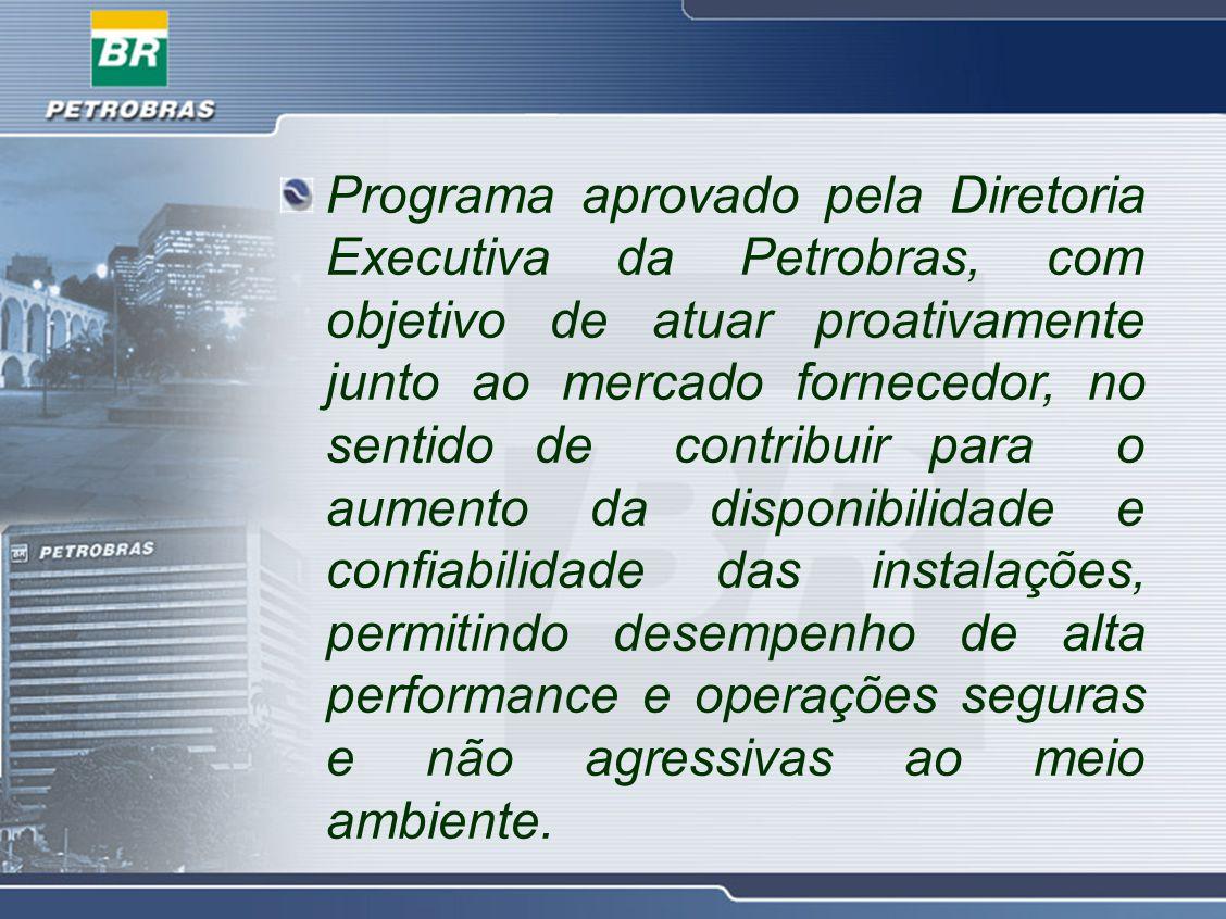 Programa aprovado pela Diretoria Executiva da Petrobras, com objetivo de atuar proativamente junto ao mercado fornecedor, no sentido de contribuir para o aumento da disponibilidade e confiabilidade das instalações, permitindo desempenho de alta performance e operações seguras e não agressivas ao meio ambiente.