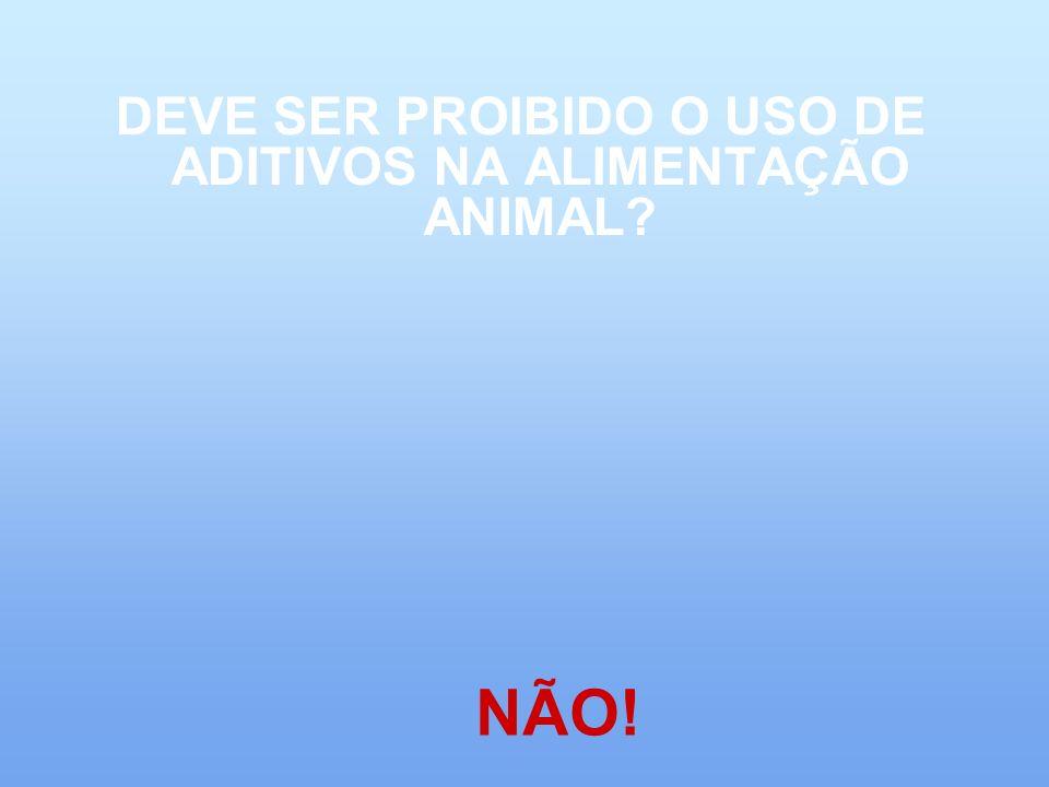 DEVE SER PROIBIDO O USO DE ADITIVOS NA ALIMENTAÇÃO ANIMAL
