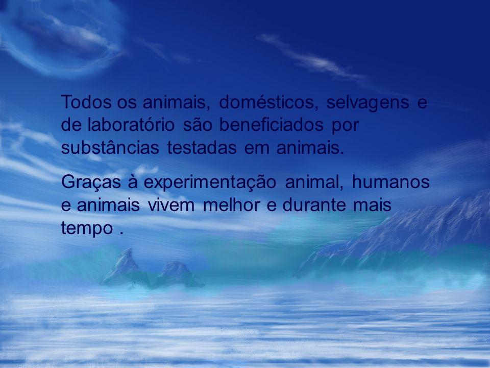 Todos os animais, domésticos, selvagens e de laboratório são beneficiados por substâncias testadas em animais.