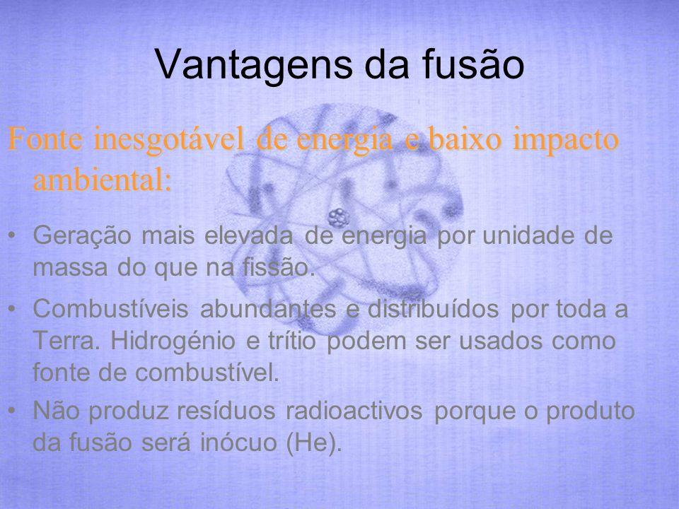 Vantagens da fusão Fonte inesgotável de energia e baixo impacto ambiental: Geração mais elevada de energia por unidade de massa do que na fissão.