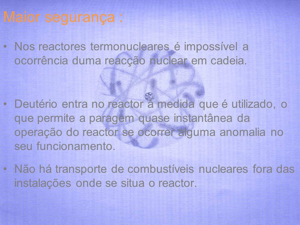 Maior segurança : Nos reactores termonucleares é impossível a ocorrência duma reacção nuclear em cadeia.
