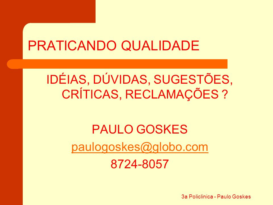 PRATICANDO QUALIDADE IDÉIAS, DÚVIDAS, SUGESTÕES, CRÍTICAS, RECLAMAÇÕES PAULO GOSKES. paulogoskes@globo.com.