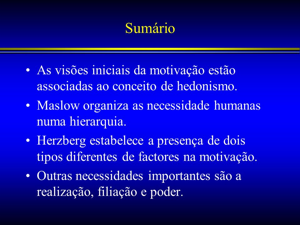 SumárioAs visões iniciais da motivação estão associadas ao conceito de hedonismo. Maslow organiza as necessidade humanas numa hierarquia.