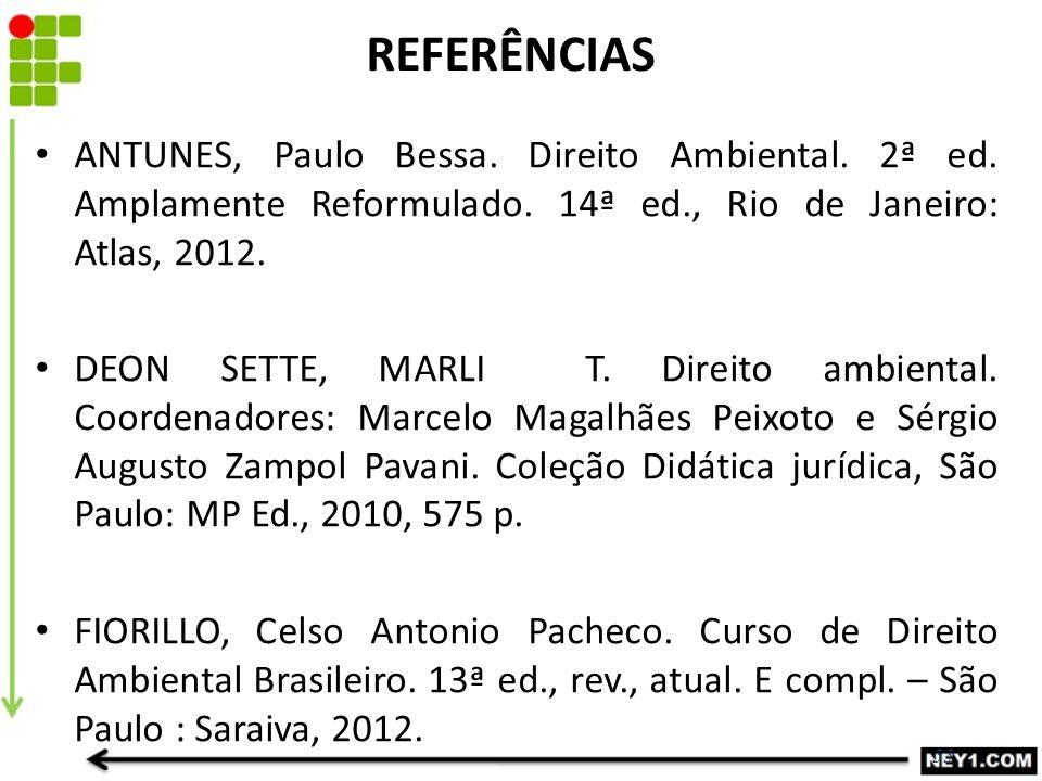 REFERÊNCIAS ANTUNES, Paulo Bessa. Direito Ambiental. 2ª ed. Amplamente Reformulado. 14ª ed., Rio de Janeiro: Atlas, 2012.