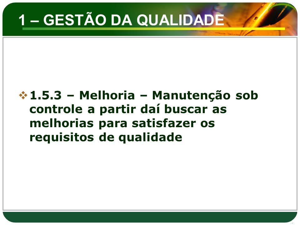 1 – GESTÃO DA QUALIDADE 1.5.3 – Melhoria – Manutenção sob controle a partir daí buscar as melhorias para satisfazer os requisitos de qualidade.