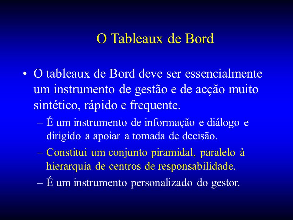 O Tableaux de Bord O tableaux de Bord deve ser essencialmente um instrumento de gestão e de acção muito sintético, rápido e frequente.
