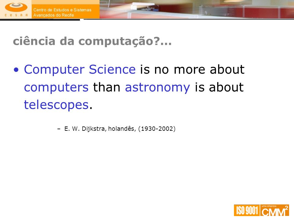 ciência da computação ... Computer Science is no more about computers than astronomy is about telescopes.