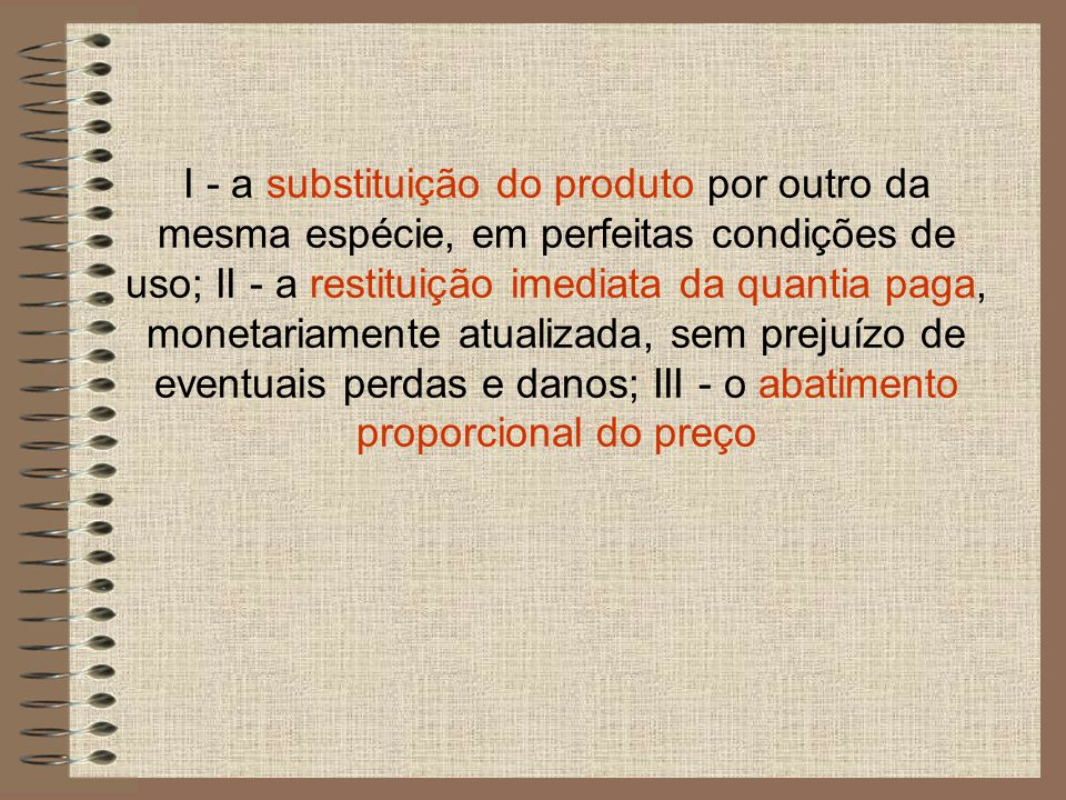 I - a substituição do produto por outro da mesma espécie, em perfeitas condições de uso; II - a restituição imediata da quantia paga, monetariamente atualizada, sem prejuízo de eventuais perdas e danos; III - o abatimento proporcional do preço