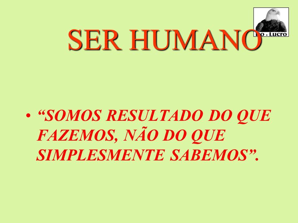 SER HUMANO SOMOS RESULTADO DO QUE FAZEMOS, NÃO DO QUE SIMPLESMENTE SABEMOS .