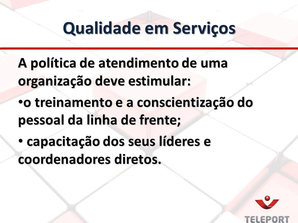 Qualidade em Serviços A política de atendimento de uma organização deve estimular: o treinamento e a conscientização do pessoal da linha de frente;