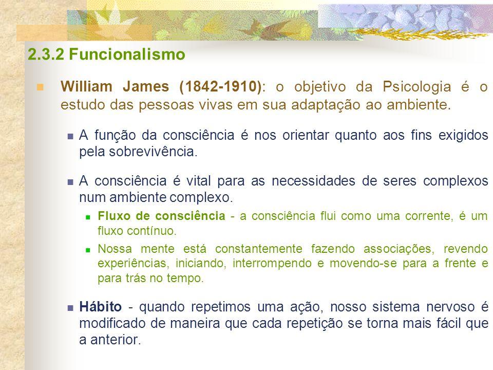 2.3.2 Funcionalismo William James (1842-1910): o objetivo da Psicologia é o estudo das pessoas vivas em sua adaptação ao ambiente.