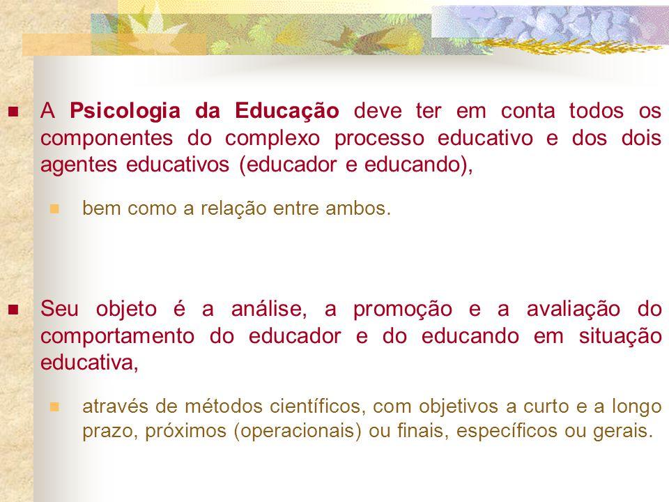 A Psicologia da Educação deve ter em conta todos os componentes do complexo processo educativo e dos dois agentes educativos (educador e educando),