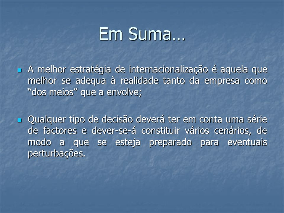 Em Suma… A melhor estratégia de internacionalização é aquela que melhor se adequa à realidade tanto da empresa como dos meios que a envolve;