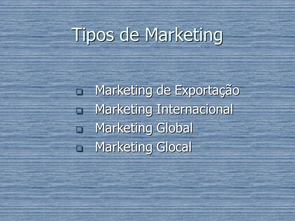 Tipos de Marketing Marketing de Exportação Marketing Internacional