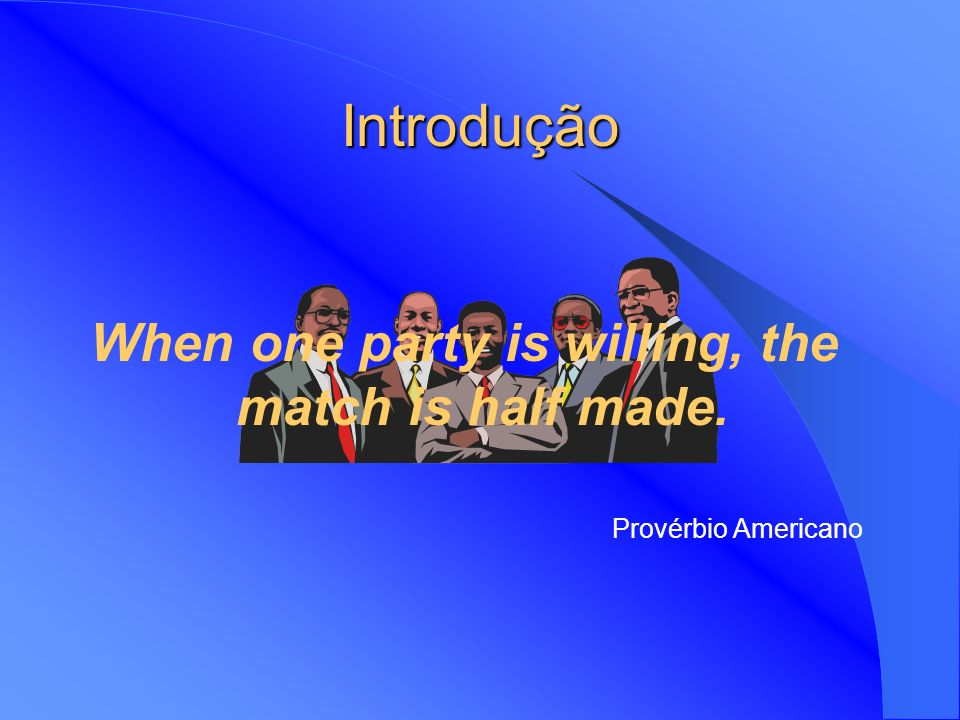 When one party is willing, the match is half made.