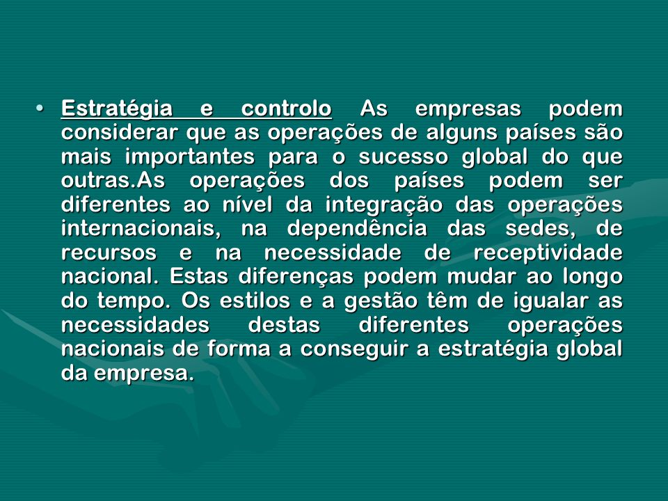 Estratégia e controlo As empresas podem considerar que as operações de alguns países são mais importantes para o sucesso global do que outras.As operações dos países podem ser diferentes ao nível da integração das operações internacionais, na dependência das sedes, de recursos e na necessidade de receptividade nacional.