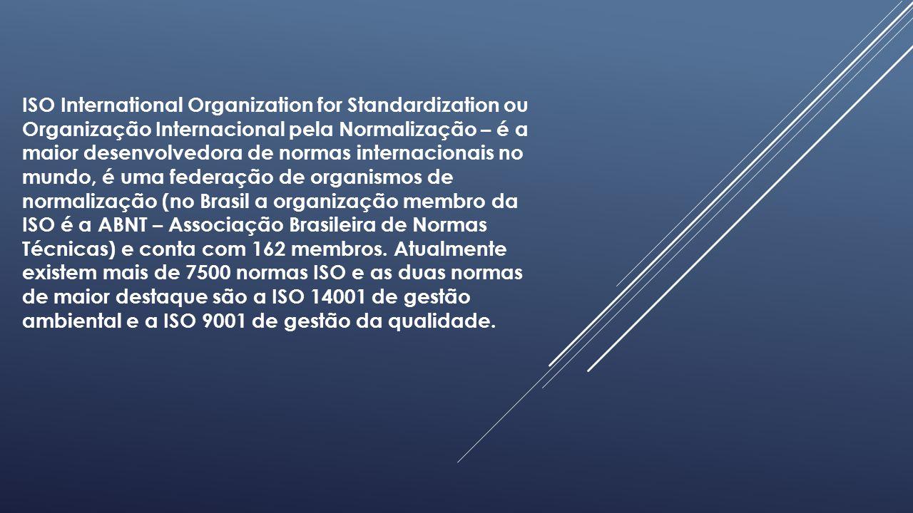 ISO International Organization for Standardization ou Organização Internacional pela Normalização – é a maior desenvolvedora de normas internacionais no mundo, é uma federação de organismos de normalização (no Brasil a organização membro da ISO é a ABNT – Associação Brasileira de Normas Técnicas) e conta com 162 membros.