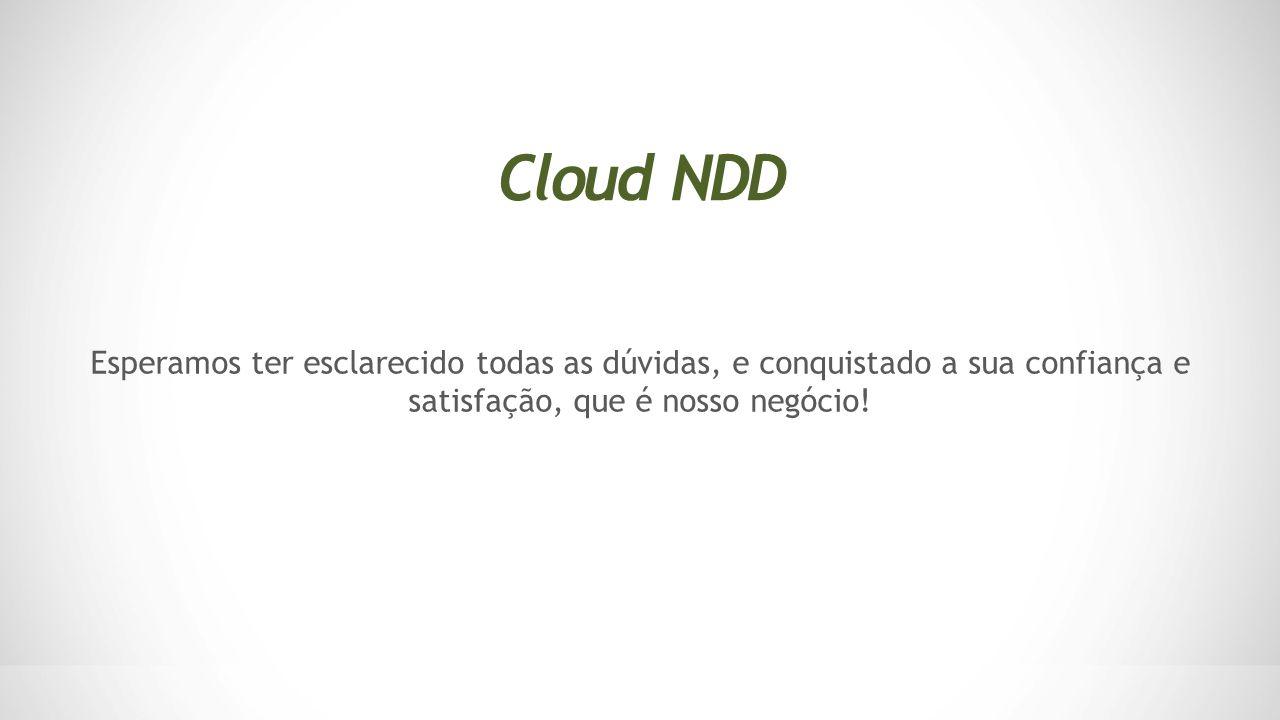 Cloud NDD Esperamos ter esclarecido todas as dúvidas, e conquistado a sua confiança e satisfação, que é nosso negócio!