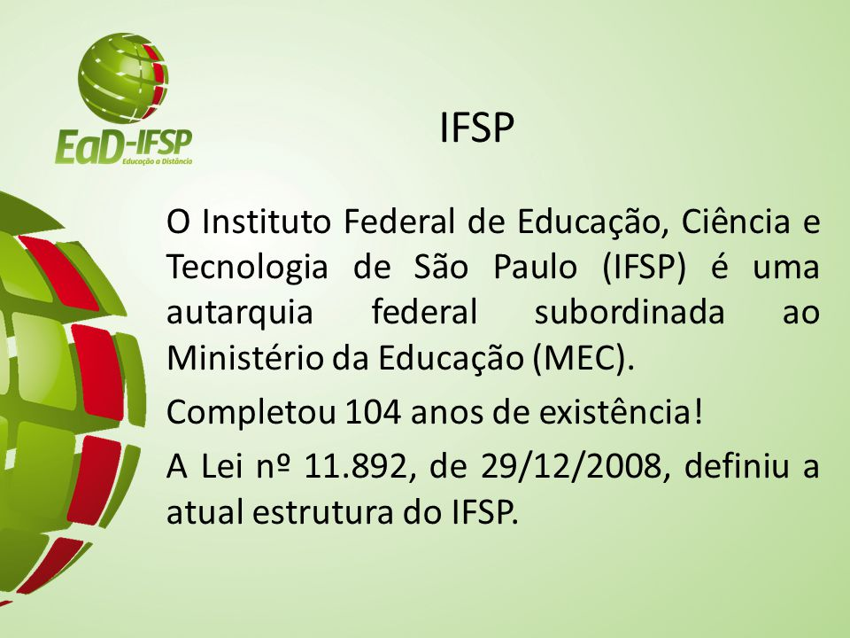 IFSP O Instituto Federal de Educação, Ciência e Tecnologia de São Paulo (IFSP) é uma autarquia federal subordinada ao Ministério da Educação (MEC).