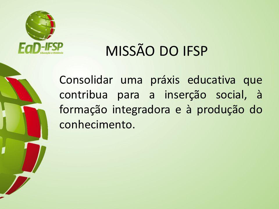 MISSÃO DO IFSP Consolidar uma práxis educativa que contribua para a inserção social, à formação integradora e à produção do conhecimento.