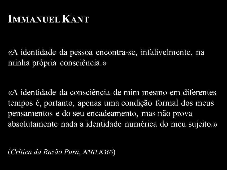 IMMANUEL KANT «A identidade da pessoa encontra-se, infalivelmente, na minha própria consciência.»