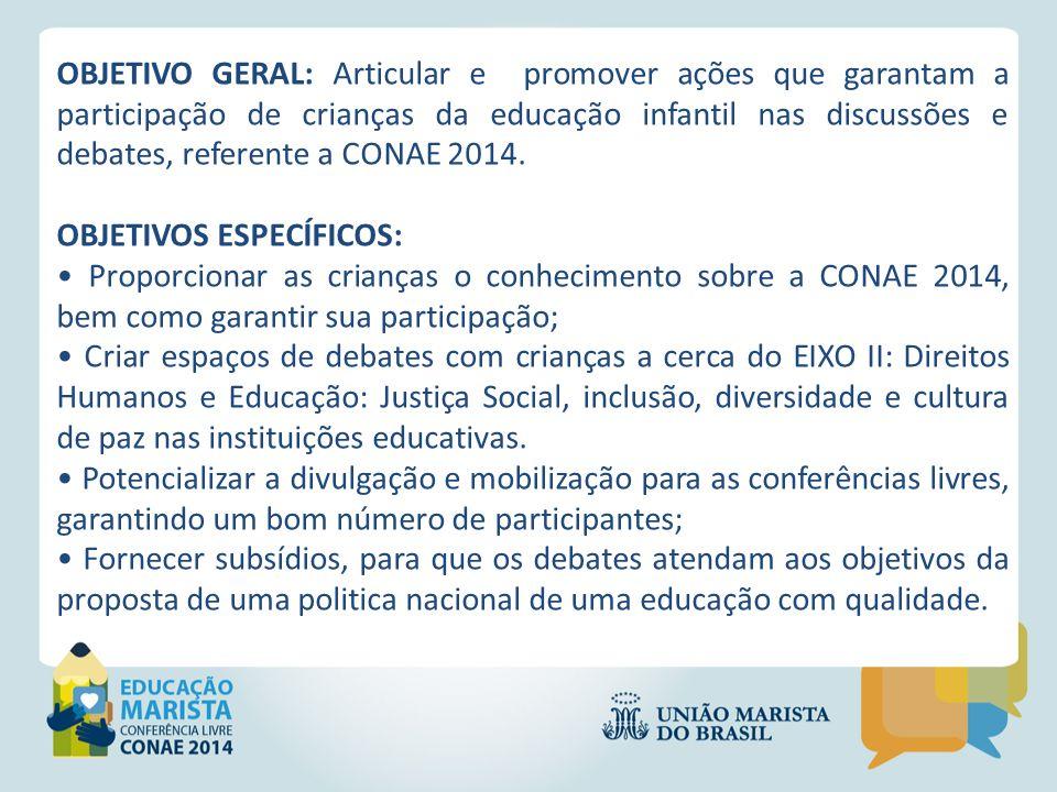 OBJETIVO GERAL: Articular e promover ações que garantam a participação de crianças da educação infantil nas discussões e debates, referente a CONAE 2014.