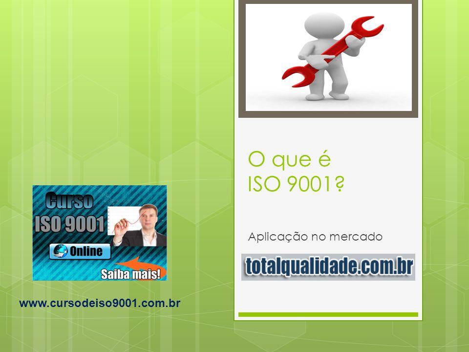 O que é ISO 9001 Aplicação no mercado www.cursodeiso9001.com.br