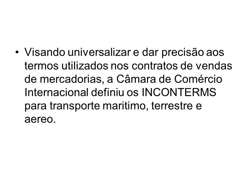 Visando universalizar e dar precisão aos termos utilizados nos contratos de vendas de mercadorias, a Câmara de Comércio Internacional definiu os INCONTERMS para transporte maritimo, terrestre e aereo.