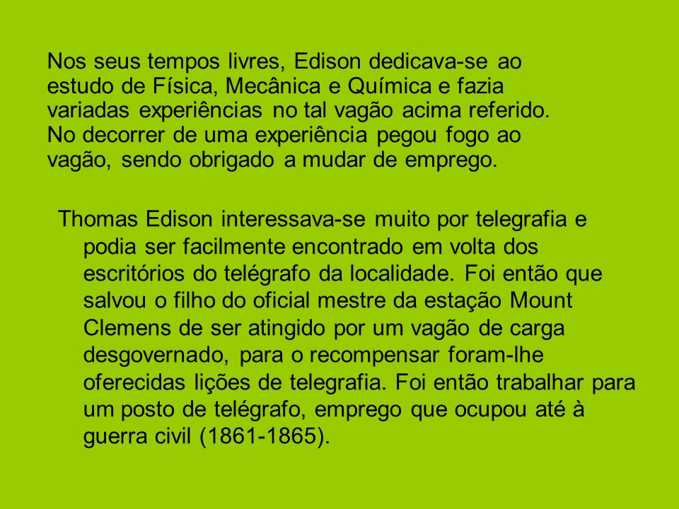 Nos seus tempos livres, Edison dedicava-se ao estudo de Física, Mecânica e Química e fazia variadas experiências no tal vagão acima referido. No decorrer de uma experiência pegou fogo ao vagão, sendo obrigado a mudar de emprego.