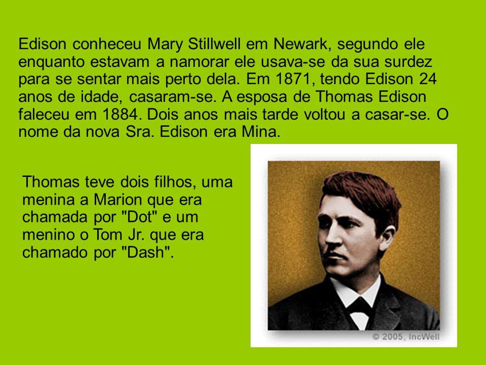 Edison conheceu Mary Stillwell em Newark, segundo ele enquanto estavam a namorar ele usava-se da sua surdez para se sentar mais perto dela. Em 1871, tendo Edison 24 anos de idade, casaram-se. A esposa de Thomas Edison faleceu em 1884. Dois anos mais tarde voltou a casar-se. O nome da nova Sra. Edison era Mina.