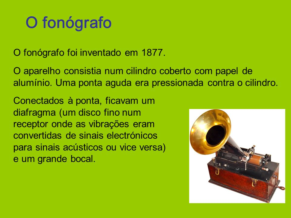 O fonógrafo O fonógrafo foi inventado em 1877.