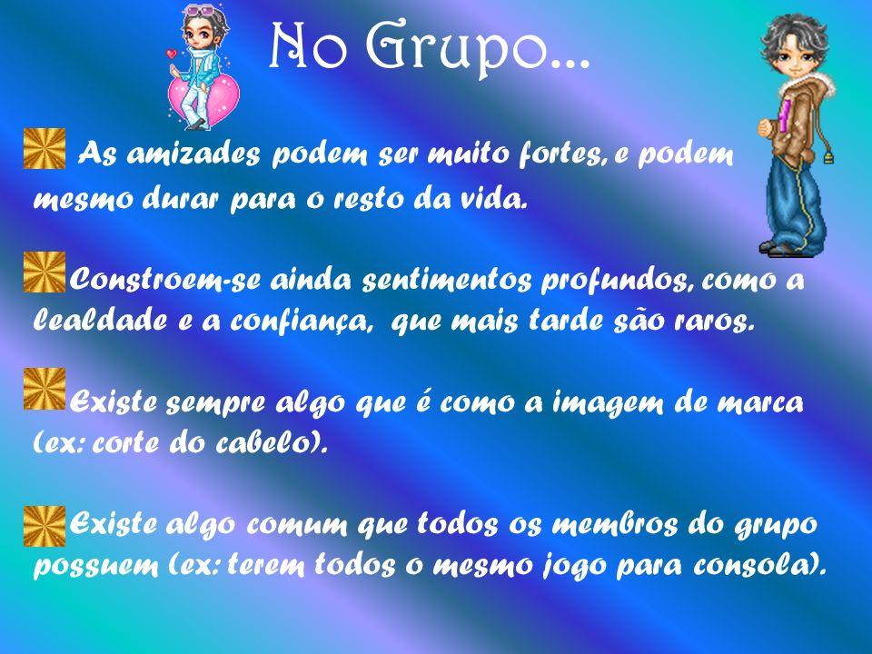 No Grupo... As amizades podem ser muito fortes, e podem mesmo durar para o resto da vida.