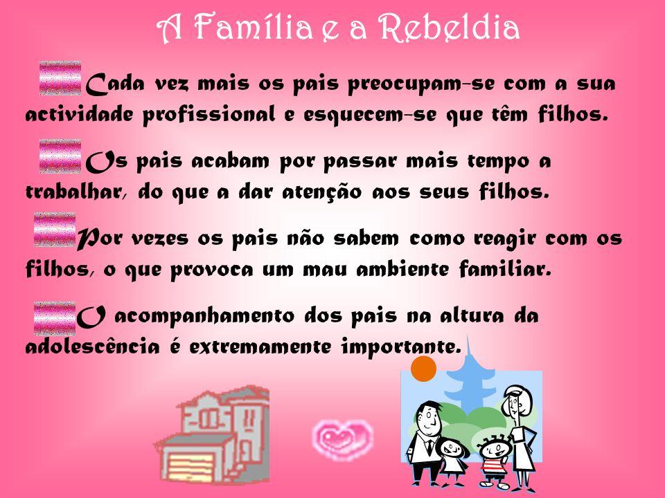 A Família e a Rebeldia Cada vez mais os pais preocupam-se com a sua actividade profissional e esquecem-se que têm filhos.
