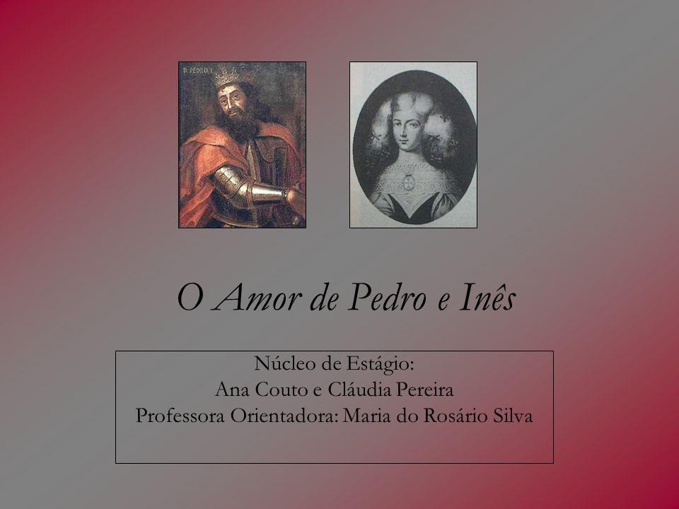 O Amor de Pedro e Inês Núcleo de Estágio: Ana Couto e Cláudia Pereira