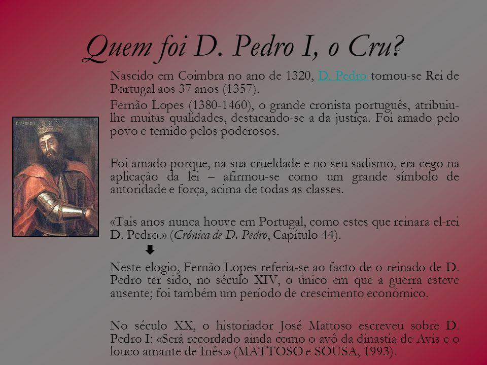 Quem foi D. Pedro I, o Cru Nascido em Coimbra no ano de 1320, D. Pedro tornou-se Rei de Portugal aos 37 anos (1357).