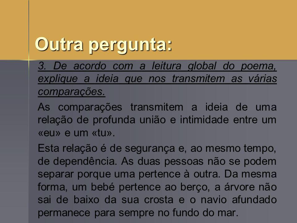 Outra pergunta: 3. De acordo com a leitura global do poema, explique a ideia que nos transmitem as várias comparações.