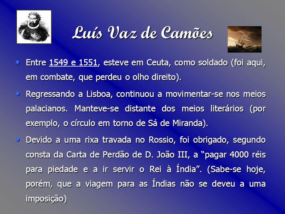 Luís Vaz de Camões Entre 1549 e 1551, esteve em Ceuta, como soldado (foi aqui, em combate, que perdeu o olho direito).