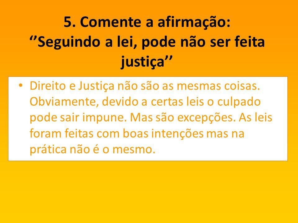 5. Comente a afirmação: ''Seguindo a lei, pode não ser feita justiça''