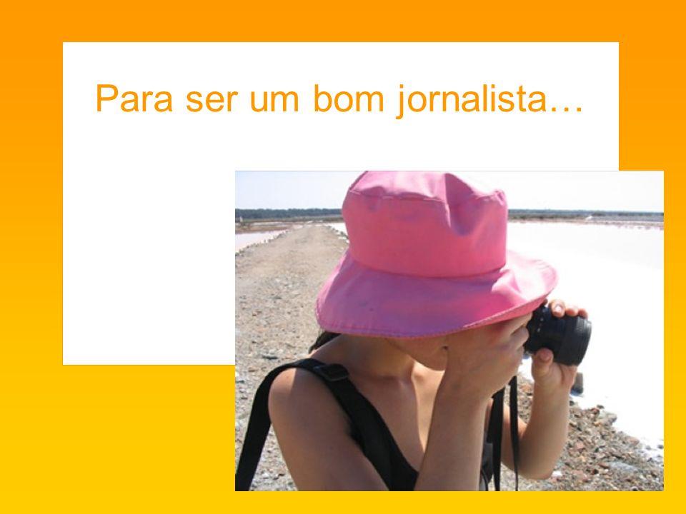 Para ser um bom jornalista…