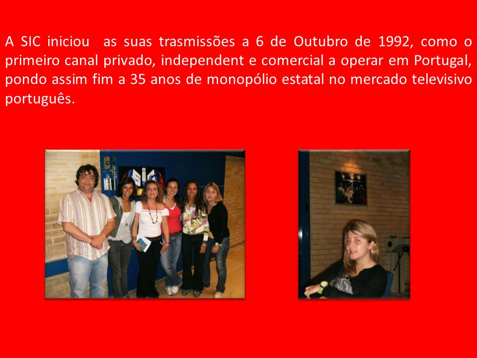 A SIC iniciou as suas trasmissões a 6 de Outubro de 1992, como o primeiro canal privado, independent e comercial a operar em Portugal, pondo assim fim a 35 anos de monopólio estatal no mercado televisivo português.
