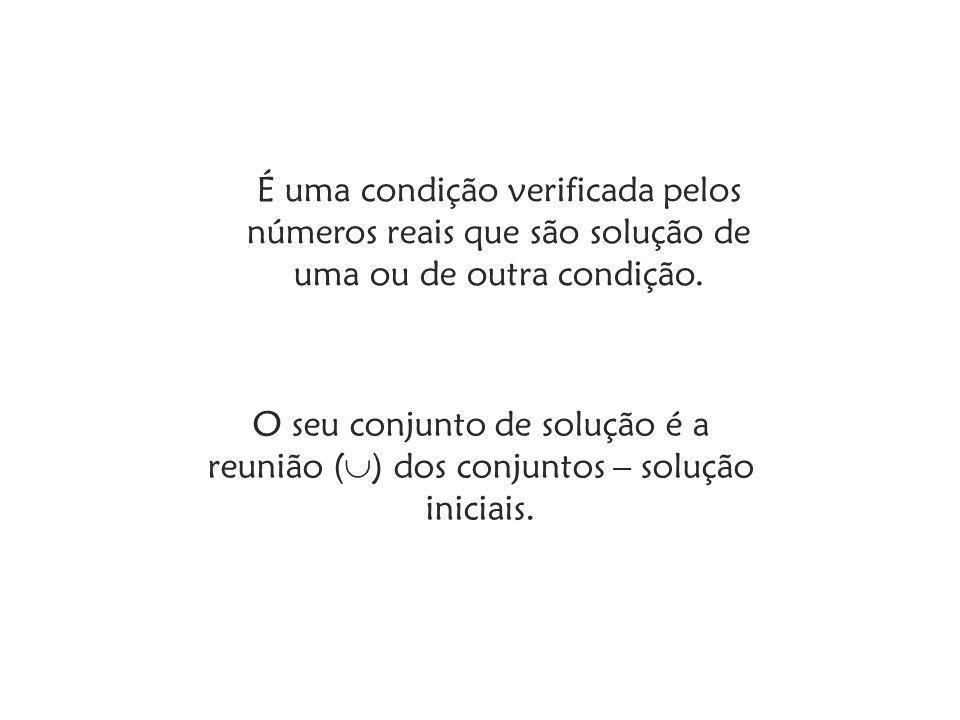 É uma condição verificada pelos números reais que são solução de uma ou de outra condição.