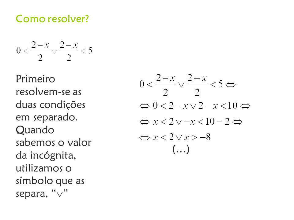 Como resolver Primeiro resolvem-se as duas condições em separado. Quando sabemos o valor da incógnita, utilizamos o símbolo que as separa, 