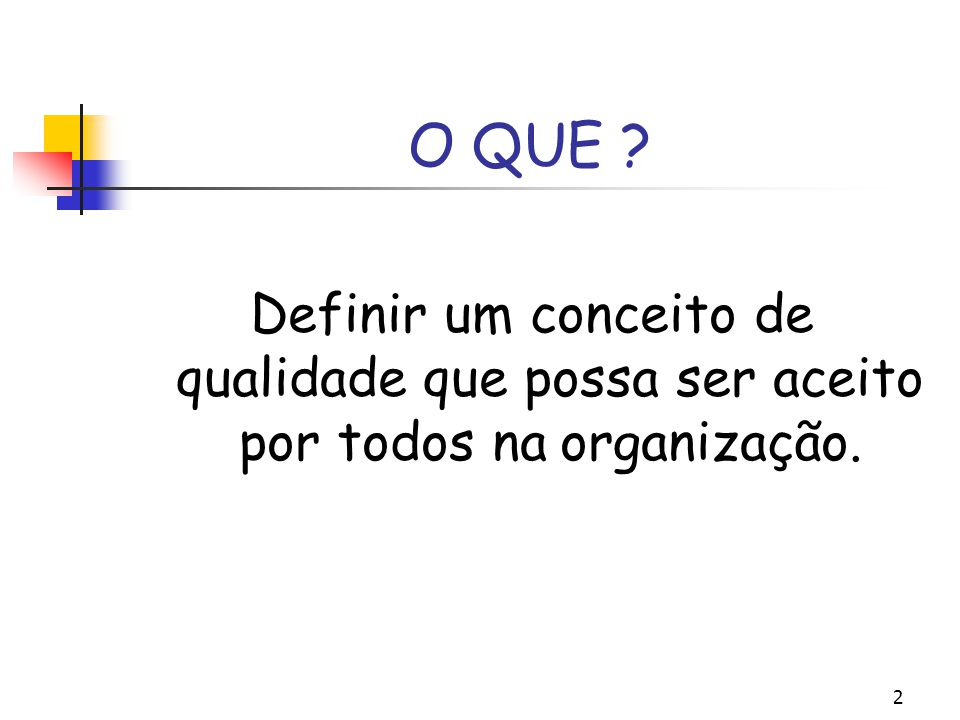 O QUE Definir um conceito de qualidade que possa ser aceito por todos na organização.