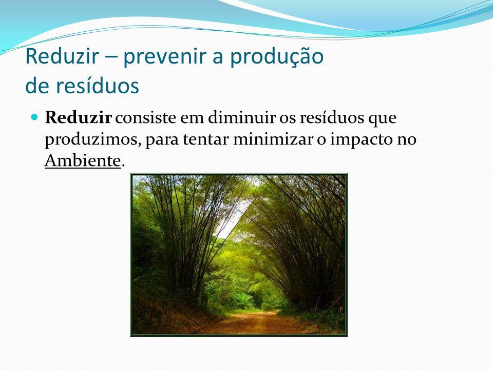 Reduzir – prevenir a produção de resíduos