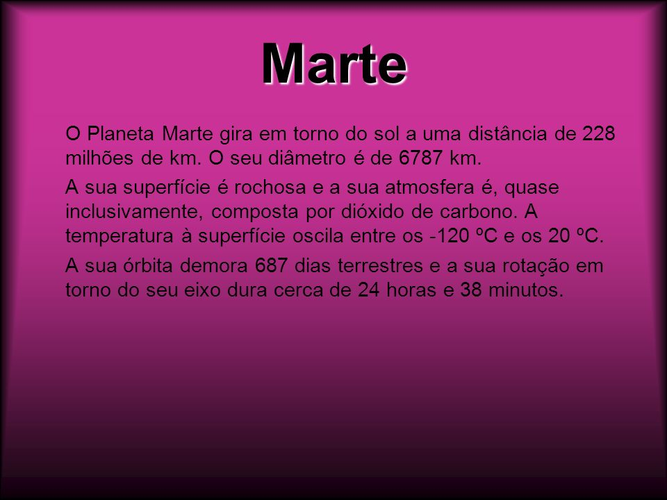 MarteO Planeta Marte gira em torno do sol a uma distância de 228 milhões de km. O seu diâmetro é de 6787 km.